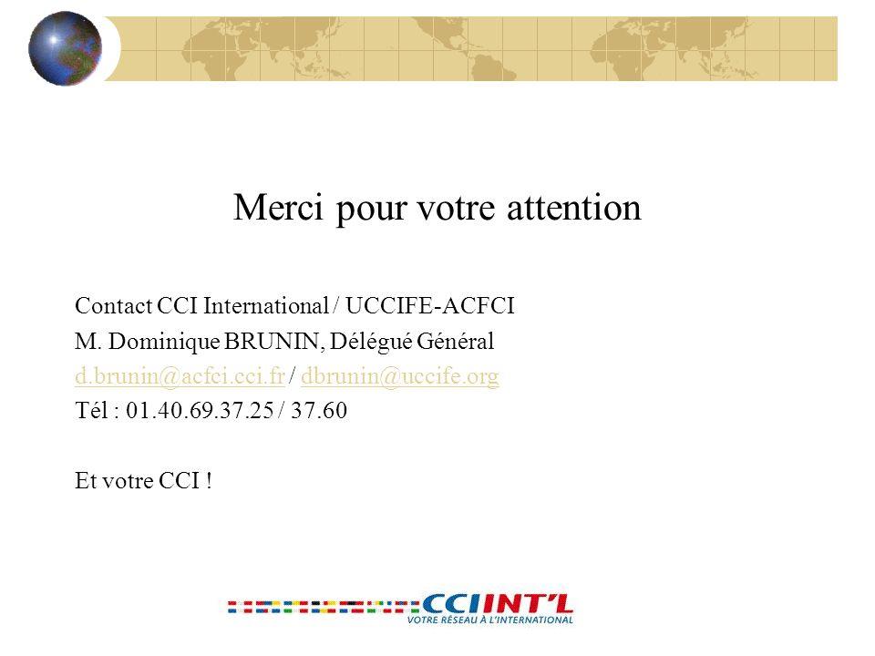 Merci pour votre attention Contact CCI International / UCCIFE-ACFCI M. Dominique BRUNIN, Délégué Général d.brunin@acfci.cci.frd.brunin@acfci.cci.fr /