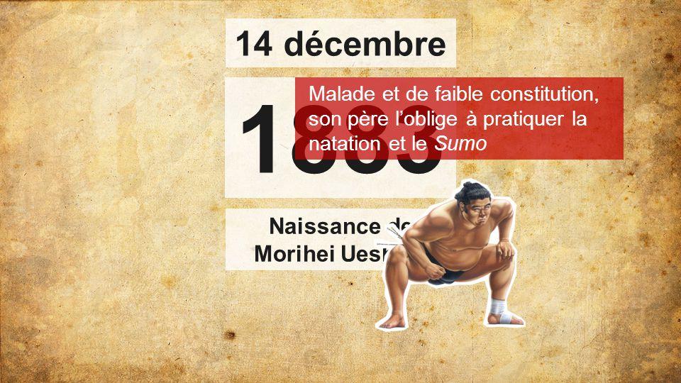 1883 Naissance de Morihei Ueshiba Malade et de faible constitution, son père l'oblige à pratiquer la natation et le Sumo 14 décembre