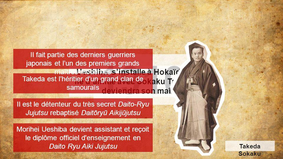 1910 Ueshiba s'installe à Hokaïdo et s'y lie d'amitié avec Sokaku Takeda qui deviendra son maître Takeda est l'héritier d'un grand clan de samouraïs I
