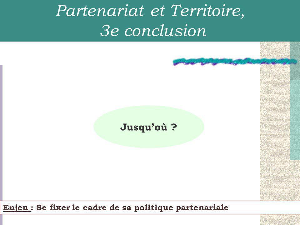 Enjeu : Se fixer le cadre de sa politique partenariale Partenariat et Territoire, 3e conclusion Jusqu'où ?