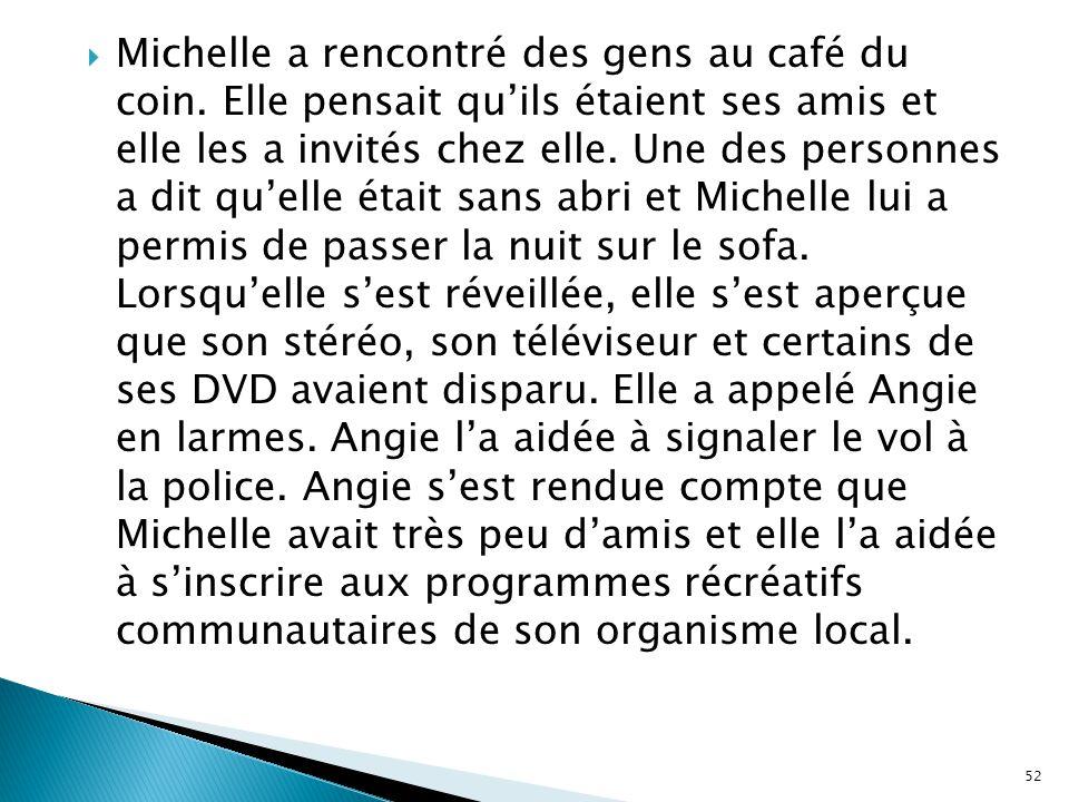  Michelle a rencontré des gens au café du coin. Elle pensait qu'ils étaient ses amis et elle les a invités chez elle. Une des personnes a dit qu'elle