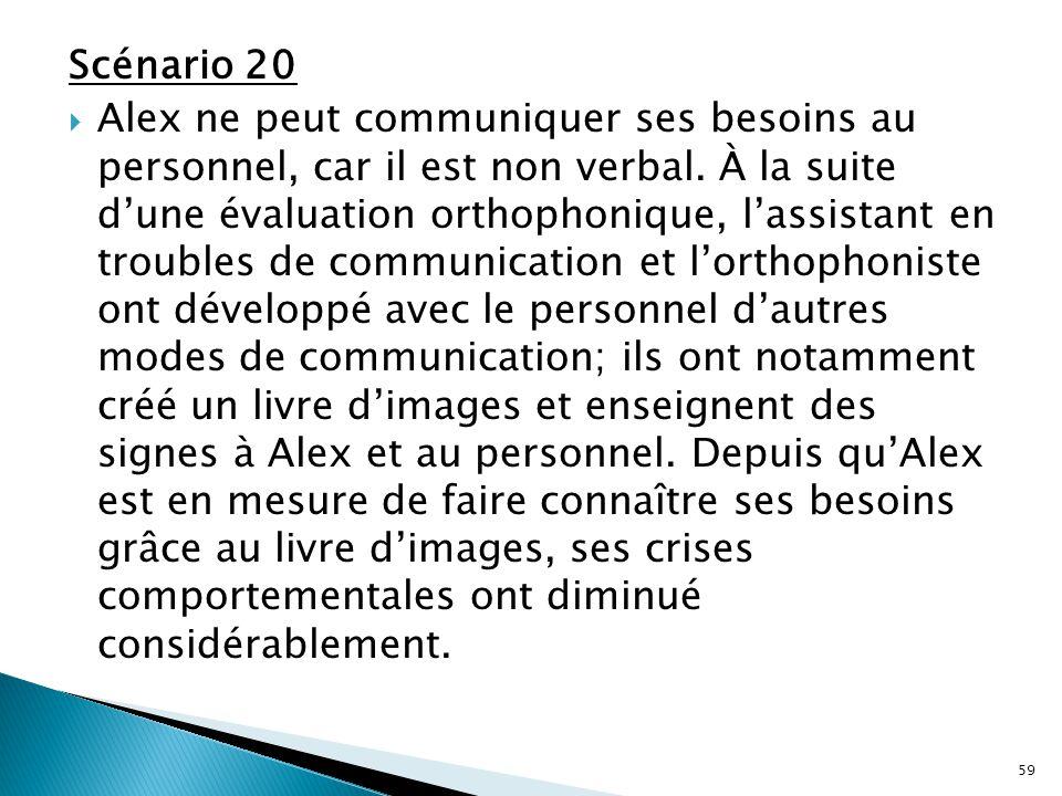 Scénario 20  Alex ne peut communiquer ses besoins au personnel, car il est non verbal. À la suite d'une évaluation orthophonique, l'assistant en trou