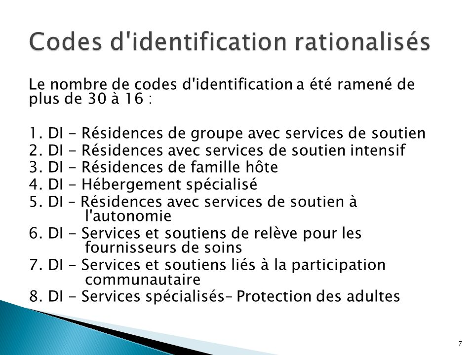 Le nombre de codes d'identification a été ramené de plus de 30 à 16 : 1. DI - Résidences de groupe avec services de soutien 2. DI - Résidences avec se