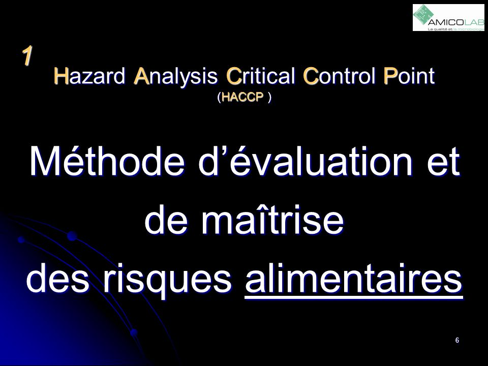 Hazard Analysis Critical Control Point (HACCP ) Méthode d'évaluation et de maîtrise des risques alimentaires 1 6
