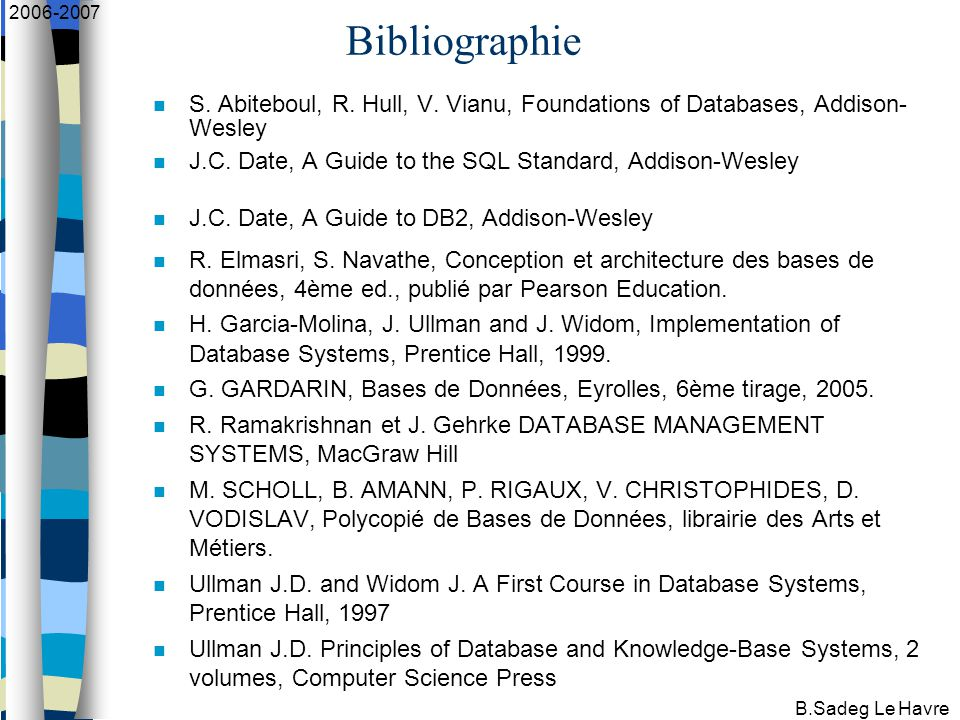 B.Sadeg Le Havre 2006-2007 Bibliographie S. Abiteboul, R. Hull, V. Vianu, Foundations of Databases, Addison- Wesley J.C. Date, A Guide to the SQL Stan