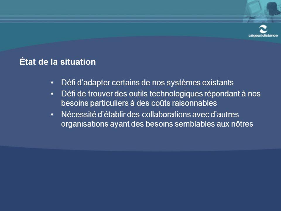 État de la situation Défi d'adapter certains de nos systèmes existants Défi de trouver des outils technologiques répondant à nos besoins particuliers à des coûts raisonnables Nécessité d'établir des collaborations avec d'autres organisations ayant des besoins semblables aux nôtres