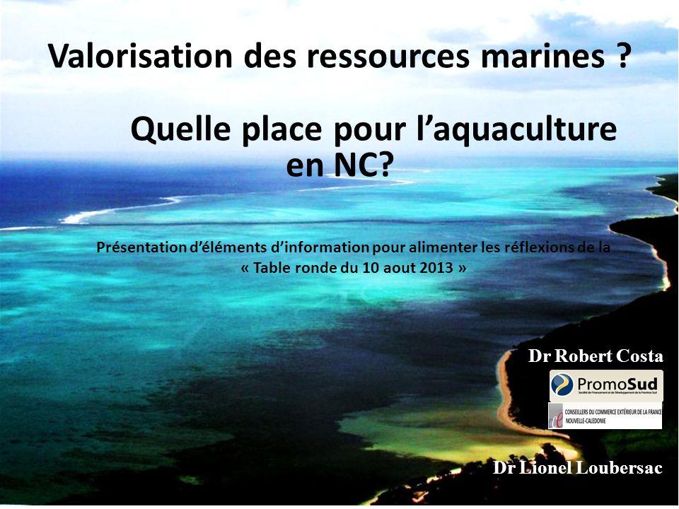 Valorisation des ressources marines ? Quelle place pour l'aquaculture en NC? Dr Lionel Loubersac Dr Robert Costa Présentation d'éléments d'information