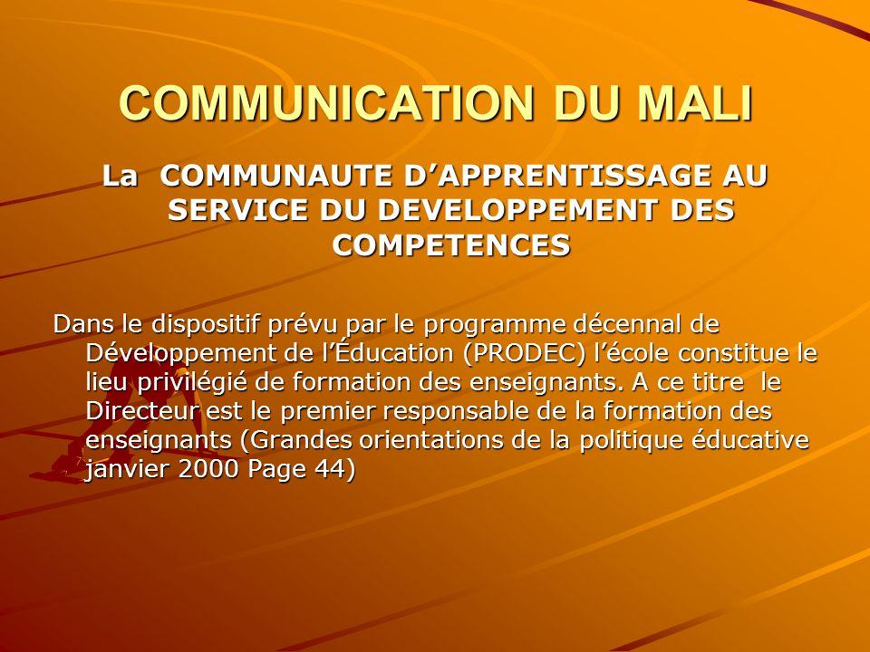 COMMUNICATION DU MALI La COMMUNAUTE D'APPRENTISSAGE AU SERVICE DU DEVELOPPEMENT DES COMPETENCES Dans le dispositif prévu par le programme décennal de Développement de l'Éducation (PRODEC) l'école constitue le lieu privilégié de formation des enseignants.