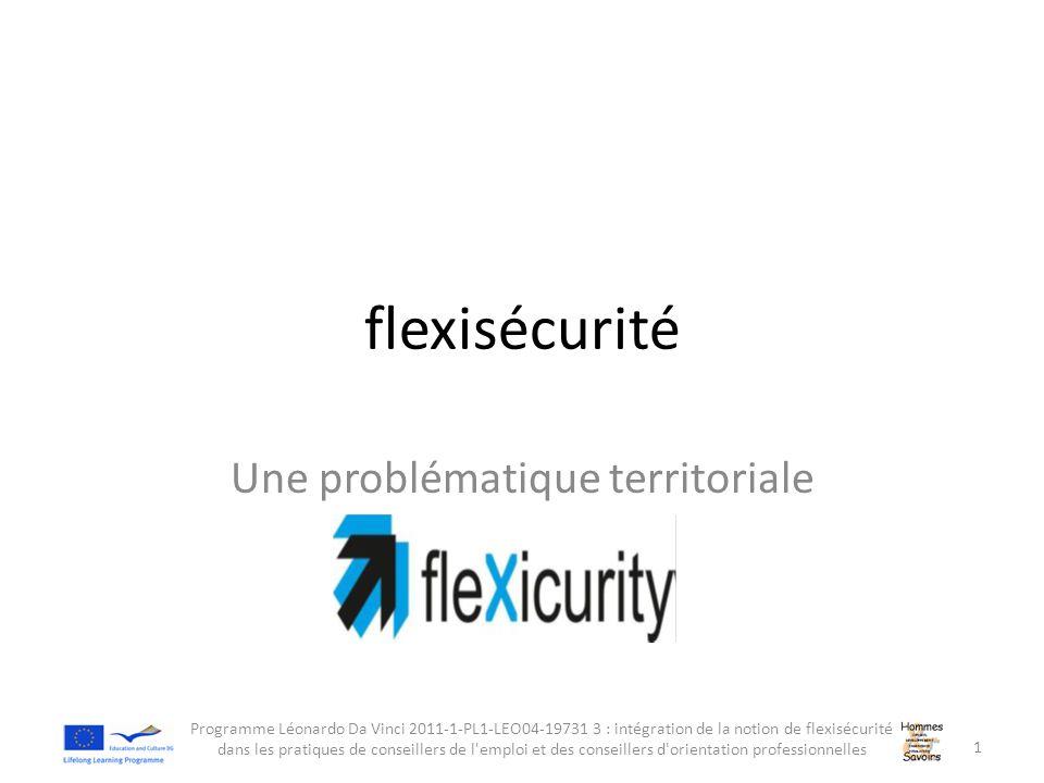 flexisécurité Une problématique territoriale Programme Léonardo Da Vinci 2011-1-PL1-LEO04-19731 3 : intégration de la notion de flexisécurité dans les
