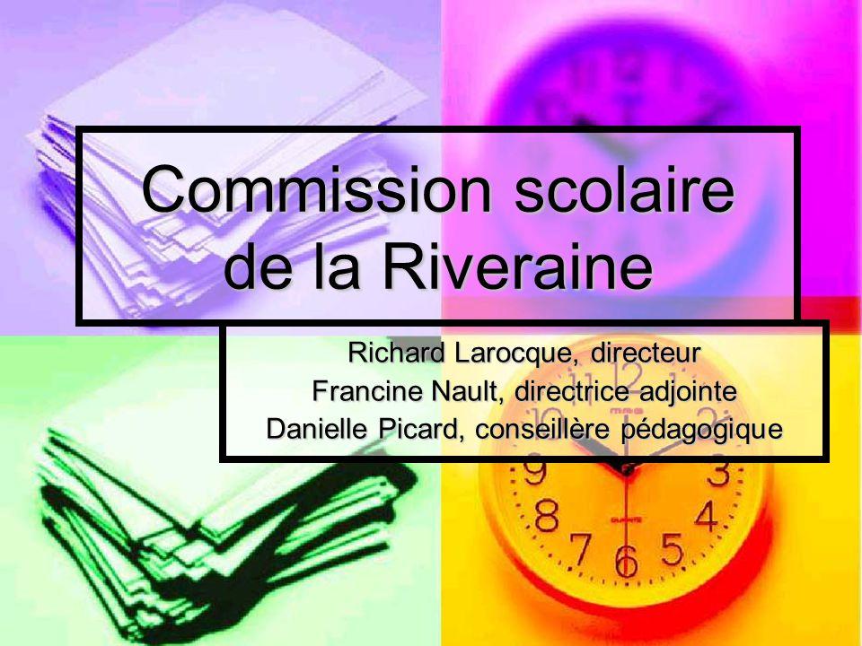 Commission scolaire de la Riveraine Richard Larocque, directeur Francine Nault, directrice adjointe Danielle Picard, conseillère pédagogique