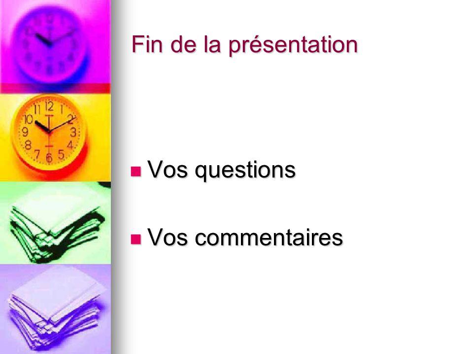 Fin de la présentation Vos questions Vos questions Vos commentaires Vos commentaires