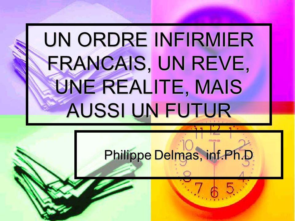 UN ORDRE INFIRMIER FRANCAIS, UN REVE, UNE REALITE, MAIS AUSSI UN FUTUR Philippe Delmas, inf.Ph.D