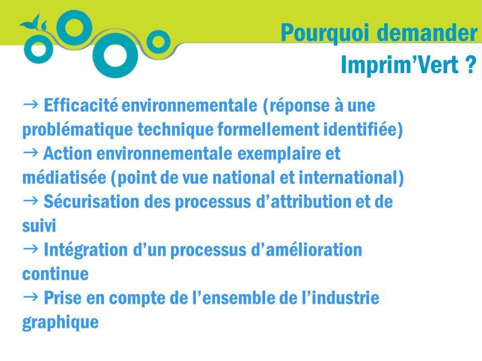  Efficacité environnementale (réponse à une problématique technique formellement identifiée)  Action environnementale exemplaire et médiatisée (point de vue national et international)  Sécurisation des processus d'attribution et de suivi  Intégration d'un processus d'amélioration continue  Prise en compte de l'ensemble de l'industrie graphique Pourquoi demander Imprim'Vert