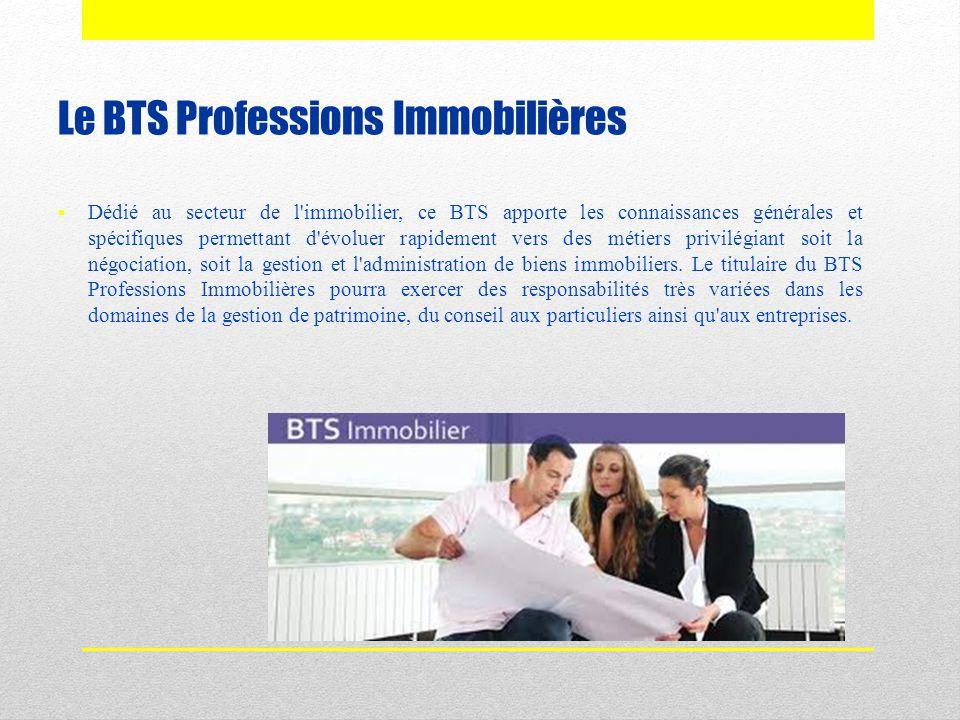 Le BTS Professions Immobilières  Dédié au secteur de l'immobilier, ce BTS apporte les connaissances générales et spécifiques permettant d'évoluer rap