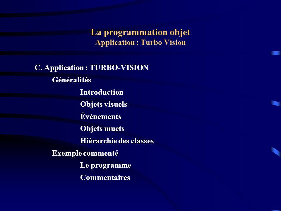 La programmation objet Application : Turbo Vision Exemple : Le programme { TDemoWindow } constructor TDemoWindow.Init(Bounds: TRect; WinTitle: String; WindowNo: Word); var S: string[3]; Interior: PInterior; begin Str(WindowNo, S); TWindow.Init(Bounds, WinTitle + + S, wnNoNumber); GetClipRect(Bounds); Bounds.Grow(-1,-1); Interior := New(PInterior, Init(Bounds)); Insert(Interior); end;