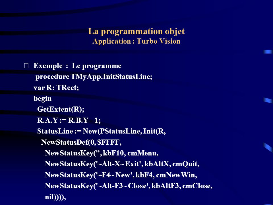 La programmation objet Application : Turbo Vision Exemple : Le programme procedure TMyApp.InitStatusLine; var R: TRect; begin GetExtent(R); R.A.Y :=