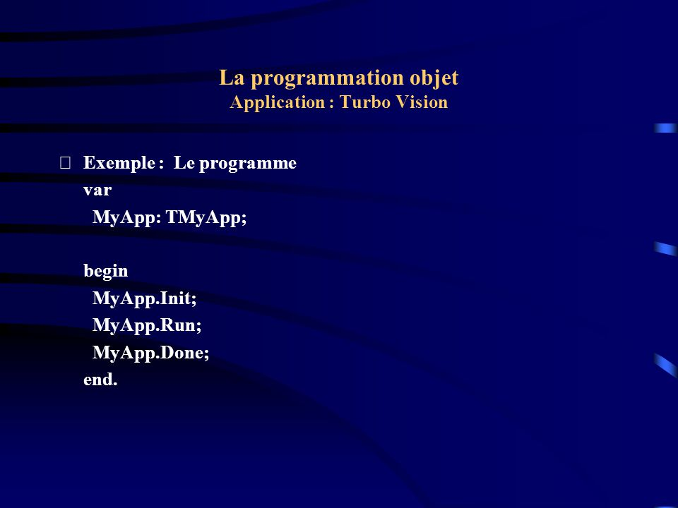 La programmation objet Application : Turbo Vision Exemple : Le programme var MyApp: TMyApp; begin MyApp.Init; MyApp.Run; MyApp.Done; end.