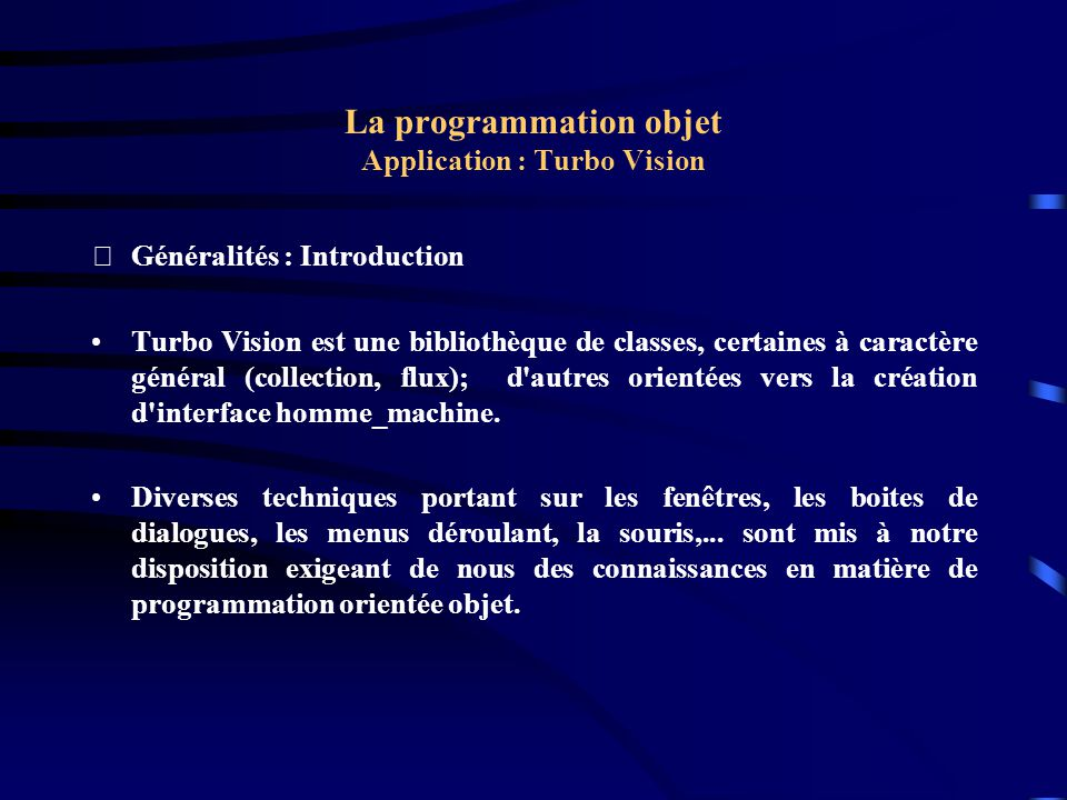 La programmation objet Application : Turbo Vision Généralités : Introduction Turbo Vision est une bibliothèque de classes, certaines à caractère général (collection, flux); d autres orientées vers la création d interface homme_machine.