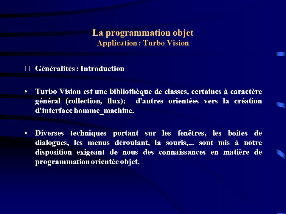 La programmation objet Application : Turbo Vision Exemple : Le ^programme { TMyApp } procedure TMyApp.HandleEvent(var Event: TEvent); begin TApplication.HandleEvent(Event); if Event.What = evCommand then begin case Event.Command of cmNewWin: NewWindow; else Exit; end; ClearEvent(Event); end;
