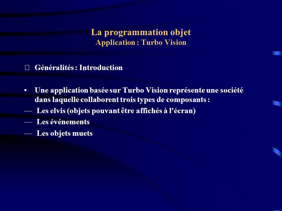 La programmation objet Application : Turbo Vision Exemple : Le programme procedure TMyApp.InitMenuBar; var R: TRect; begin GetExtent(R); R.B.Y := R.A.Y + 1; MenuBar := New(PMenuBar, Init(R, NewMenu( NewSubMenu( ~F~ile , hcNoContext, NewMenu( NewItem( ~O~pen , F3 , kbF3, cmFileOpen, hcNoContext, NewItem( ~N~ew , F4 , kbF4, cmNewWin, hcNoContext, NewLine( NewItem( E~x~it , Alt-X , kbAltX, cmQuit, hcNoContext, nil))))),