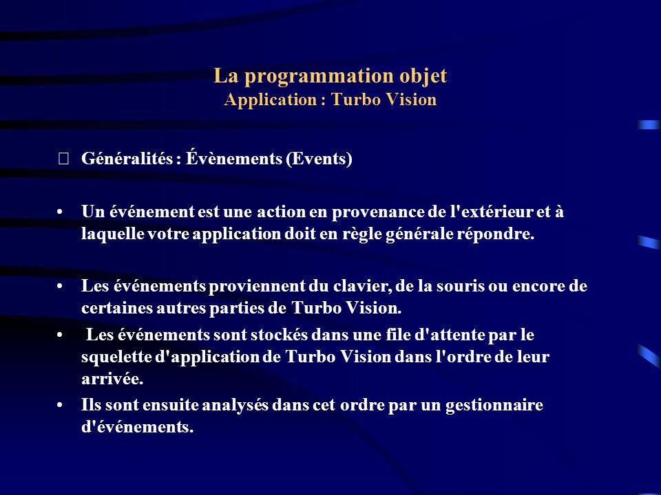 La programmation objet Application : Turbo Vision Exemple : Le programme procedure TMyApp.InitStatusLine; var R: TRect; begin GetExtent(R); R.A.Y := R.B.Y - 1; StatusLine := New(PStatusLine, Init(R, NewStatusDef(0, $FFFF, NewStatusKey( , kbF10, cmMenu, NewStatusKey( ~Alt-X~ Exit , kbAltX, cmQuit, NewStatusKey( ~F4~ New , kbF4, cmNewWin, NewStatusKey( ~Alt-F3~ Close , kbAltF3, cmClose, nil)))), nil) )); end;