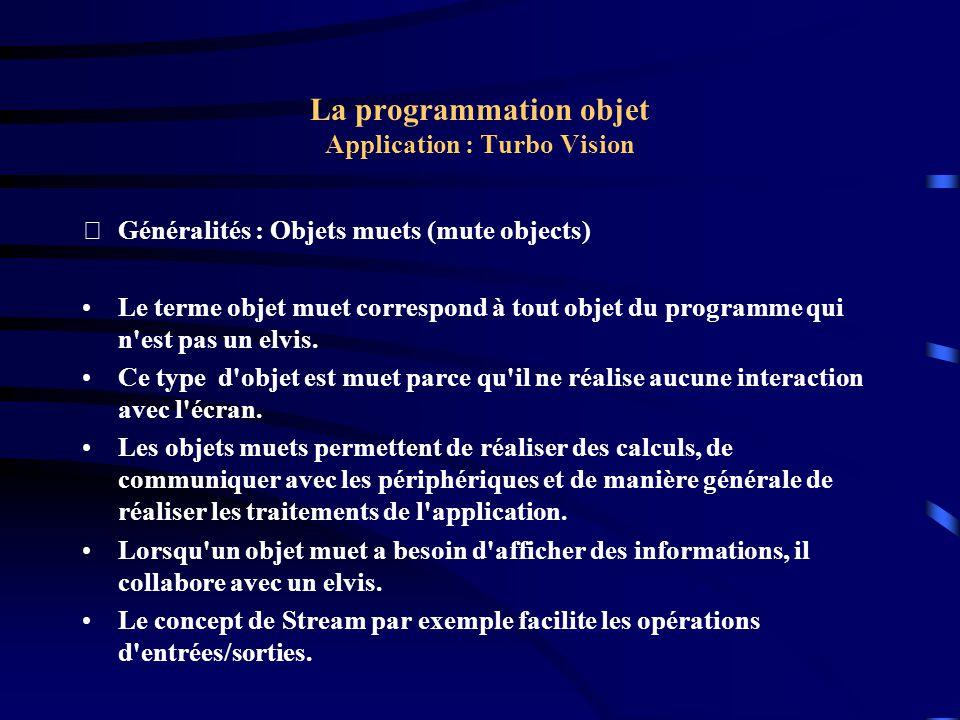La programmation objet Application : Turbo Vision Exemple : Le programme procedure TMyApp.NewWindow; var Window: PDemoWindow; R: TRect; begin Inc(WinCount); R.Assign(0, 0, 24, 7); R.Move(Random(55), Random(16)); Window := New(PDemoWindow, Init(R, Demo Window , WinCount)); DeskTop^.Insert(Window); end;