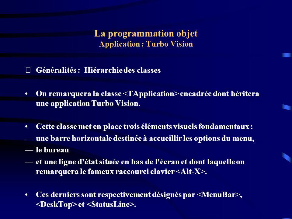La programmation objet Application : Turbo Vision Exemple : Le programme program TVGUID05; uses Objects, Drivers, Views, Menus, App; const WinCount: Integer = 0; cmFileOpen = 100; cmNewWin = 101; { Définition des objets } type TMyApp = object(TApplication) procedure HandleEvent(var Event: TEvent); virtual; procedure InitMenuBar; virtual; procedure InitStatusLine; virtual; procedure NewWindow; end;