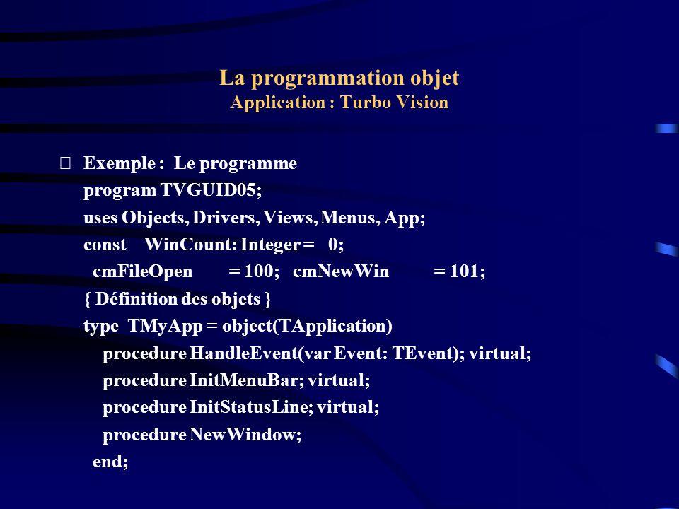 La programmation objet Application : Turbo Vision Exemple : Le programme PDemoWindow = ^TDemoWindow; TDemoWindow = object(TWindow) constructor Init(Bounds: TRect; WinTitle: String; WindowNo: Word); end; PInterior = ^TInterior; TInterior = object(TView) constructor Init(var Bounds: TRect); procedure Draw; virtual; end;