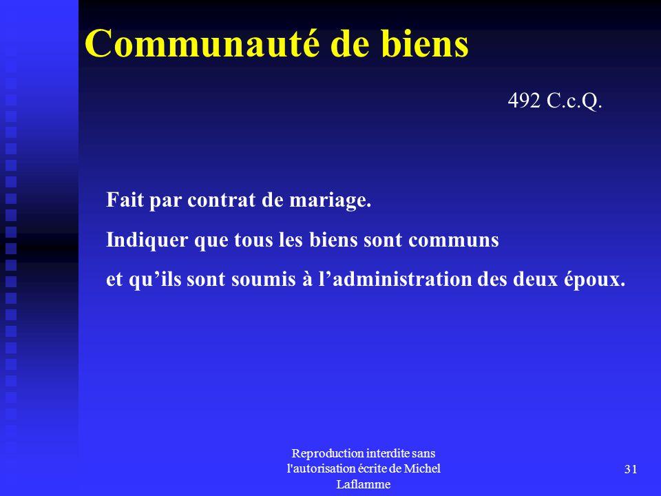 Reproduction interdite sans l'autorisation écrite de Michel Laflamme 31 Communauté de biens Fait par contrat de mariage. Indiquer que tous les biens s