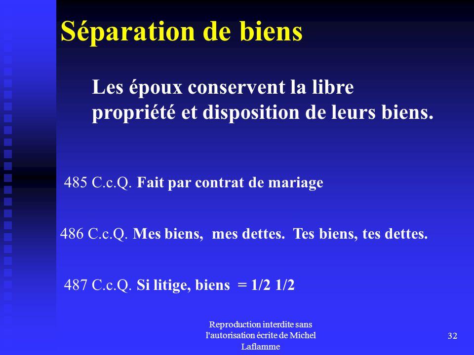 Reproduction interdite sans l'autorisation écrite de Michel Laflamme 32 Séparation de biens 485 C.c.Q. Fait par contrat de mariage 486 C.c.Q. Mes bien