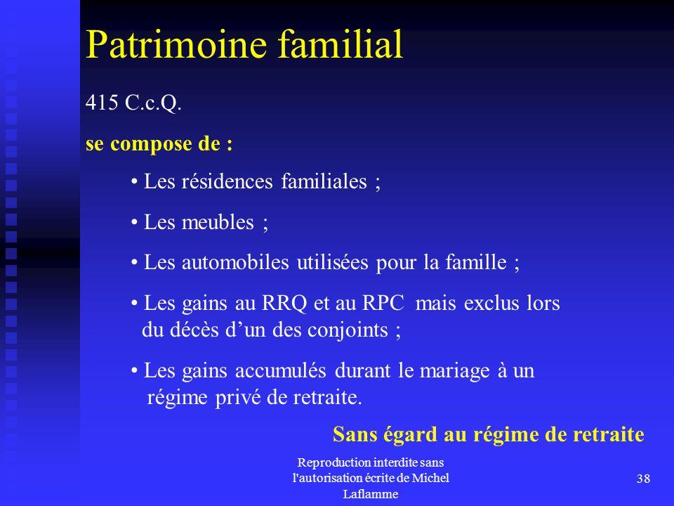 Reproduction interdite sans l'autorisation écrite de Michel Laflamme 38 Patrimoine familial 415 C.c.Q. se compose de : Les résidences familiales ; Les