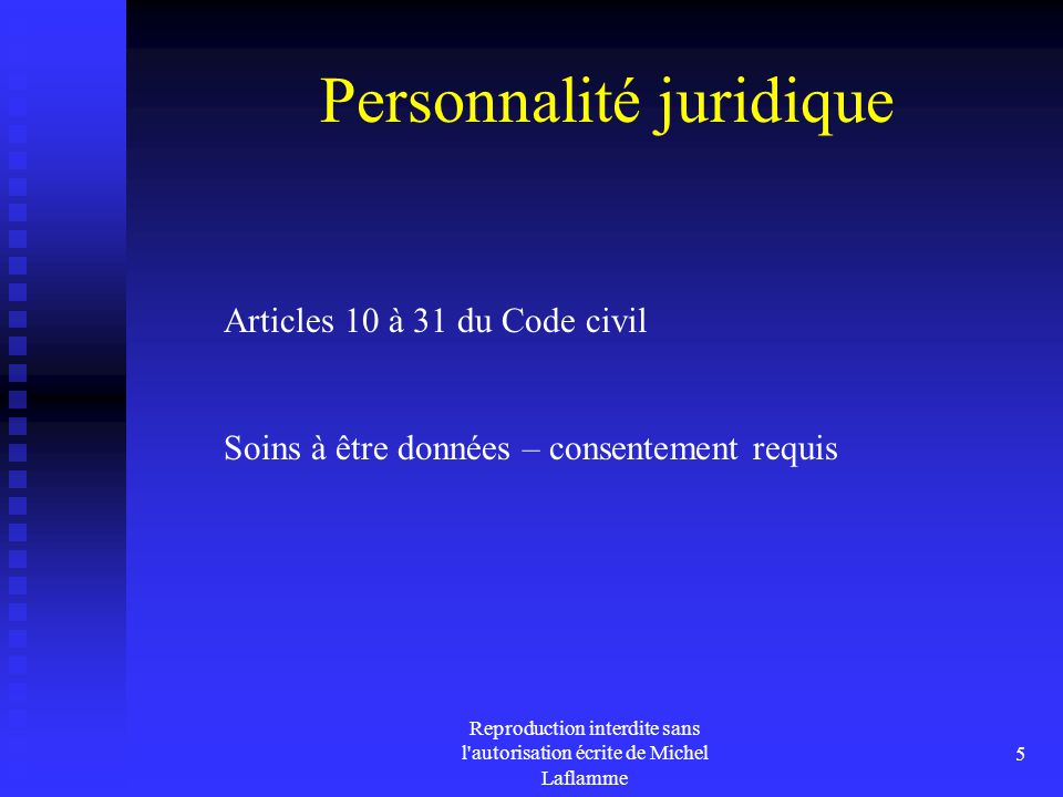 Reproduction interdite sans l'autorisation écrite de Michel Laflamme 5 Personnalité juridique Articles 10 à 31 du Code civil Soins à être données – co