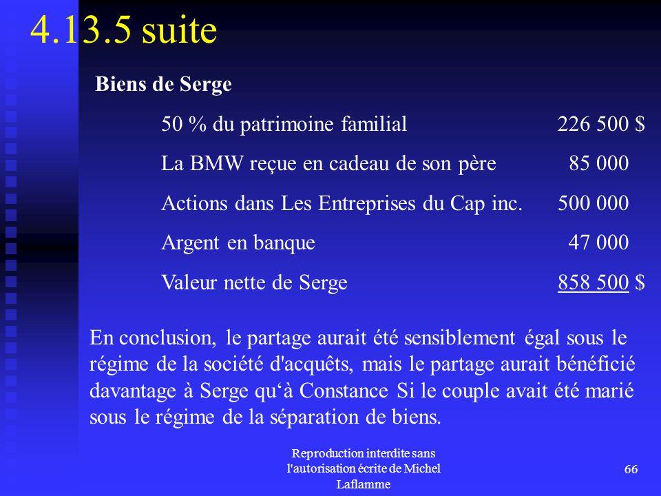 Reproduction interdite sans l'autorisation écrite de Michel Laflamme 66 4.13.5 suite Biens de Serge 50 % du patrimoine familial226 500 $ La BMW reçue