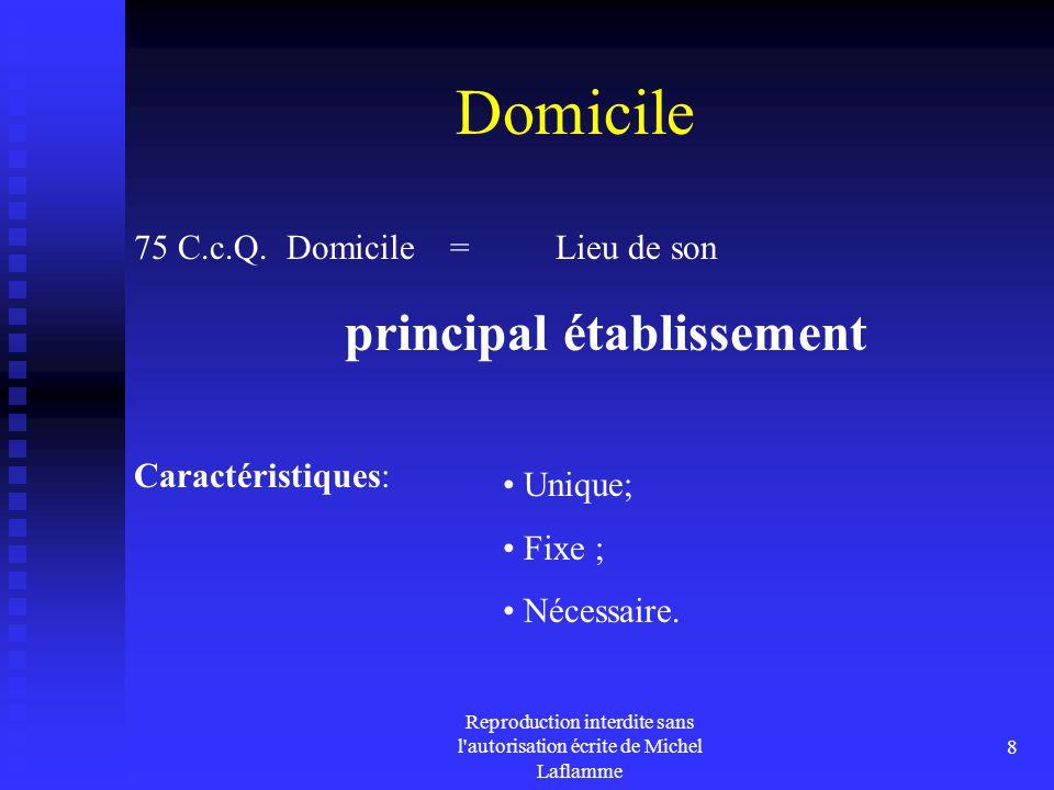 Reproduction interdite sans l'autorisation écrite de Michel Laflamme 8 Domicile 75 C.c.Q. Domicile = Lieu de son principal établissement Caractéristiq