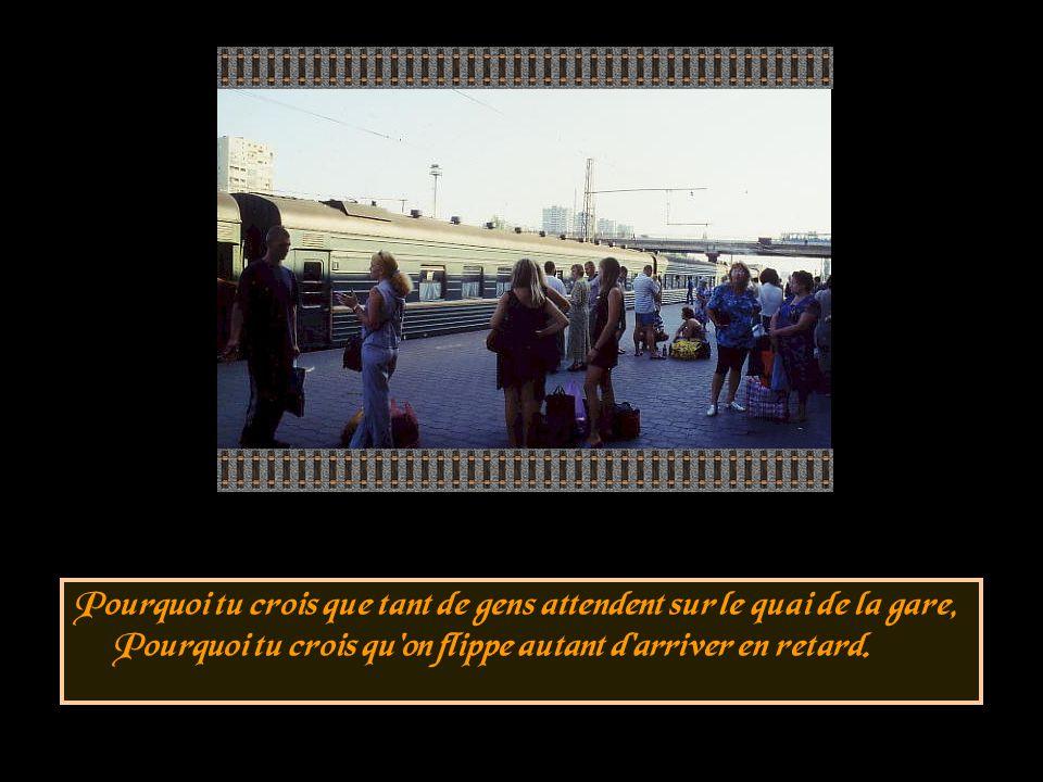 Pourquoi tu crois que tant de gens attendent sur le quai de la gare, Pourquoi tu crois qu on flippe autant d arriver en retard.