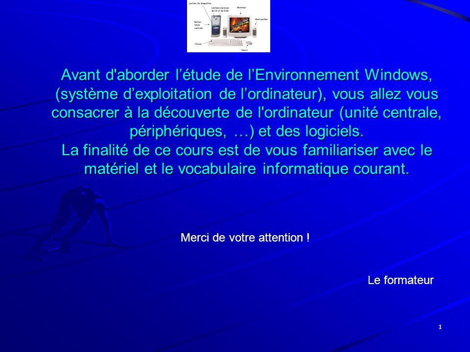 1 Avant d'aborder l'étude de l'Environnement Windows, (système d'exploitation de l'ordinateur), vous allez vous consacrer à la découverte de l'ordinat