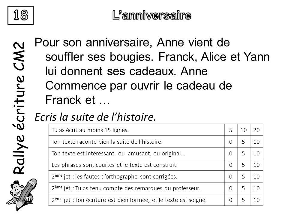 Rallye écriture CM2 Pour son anniversaire, Anne vient de souffler ses bougies. Franck, Alice et Yann lui donnent ses cadeaux. Anne Commence par ouvrir