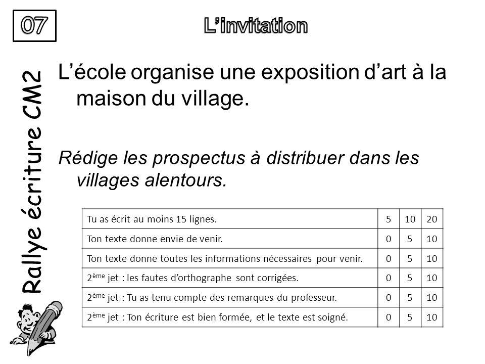 Rallye écriture CM2 L'école organise une exposition d'art à la maison du village. Rédige les prospectus à distribuer dans les villages alentours. Tu a