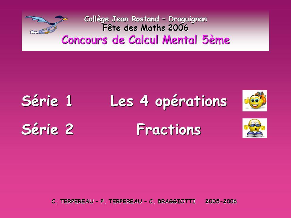 Série 1 : Les 4 opérations Collège Jean Rostand – Draguignan Fête des Maths 2006 Concours de Calcul Mental 5ème Vous devez noter les réponses aux 20 calculs proposés sur la feuille distribuée par votre professeur distribuée par votre professeur C'est parti .
