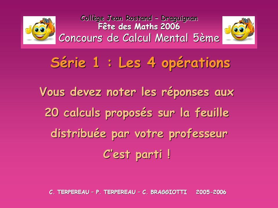 Série 1 : Les 4 opérations Collège Jean Rostand – Draguignan Fête des Maths 2006 Concours de Calcul Mental 5ème Vous devez noter les réponses aux 20 c