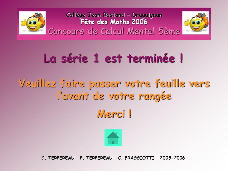 La série 1 est terminée ! Collège Jean Rostand – Draguignan Fête des Maths 2006 Concours de Calcul Mental 5ème Veuillez faire passer votre feuille ver