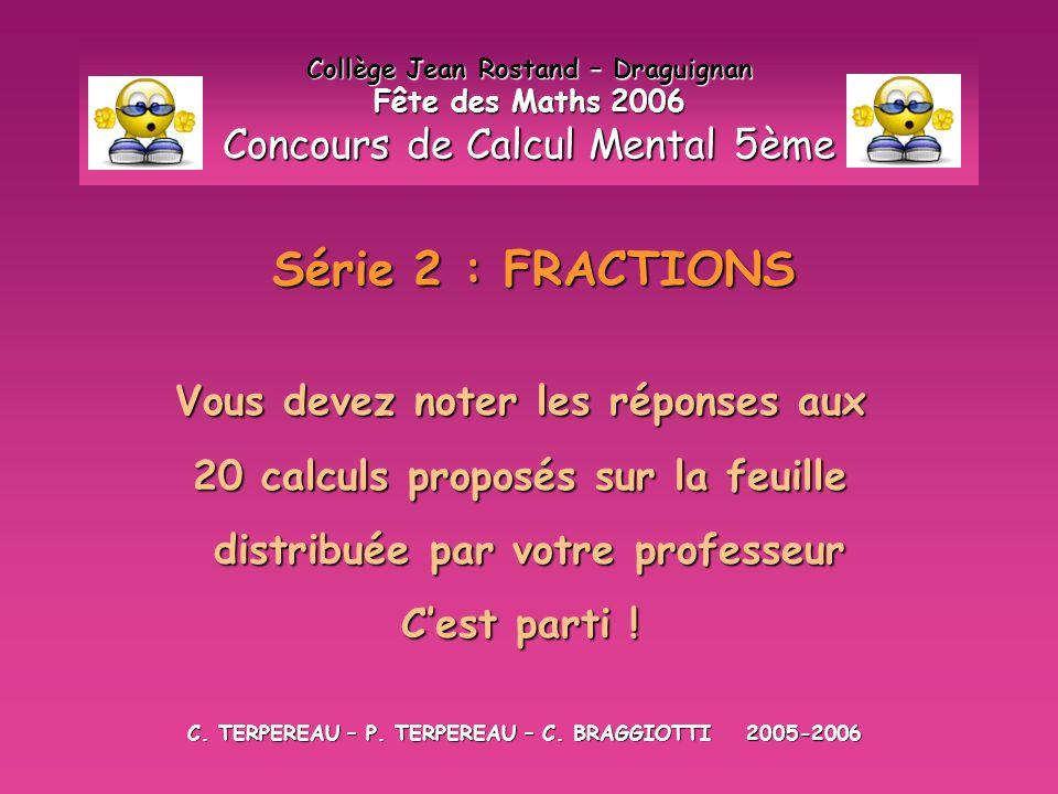 Série 2 : FRACTIONS Collège Jean Rostand – Draguignan Fête des Maths 2006 Concours de Calcul Mental 5ème Vous devez noter les réponses aux 20 calculs