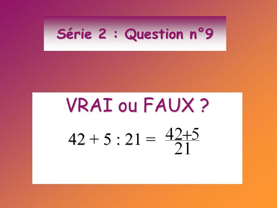 VRAI ou FAUX ? 42 + 5 : 21 = 42 + 5 : 21 =
