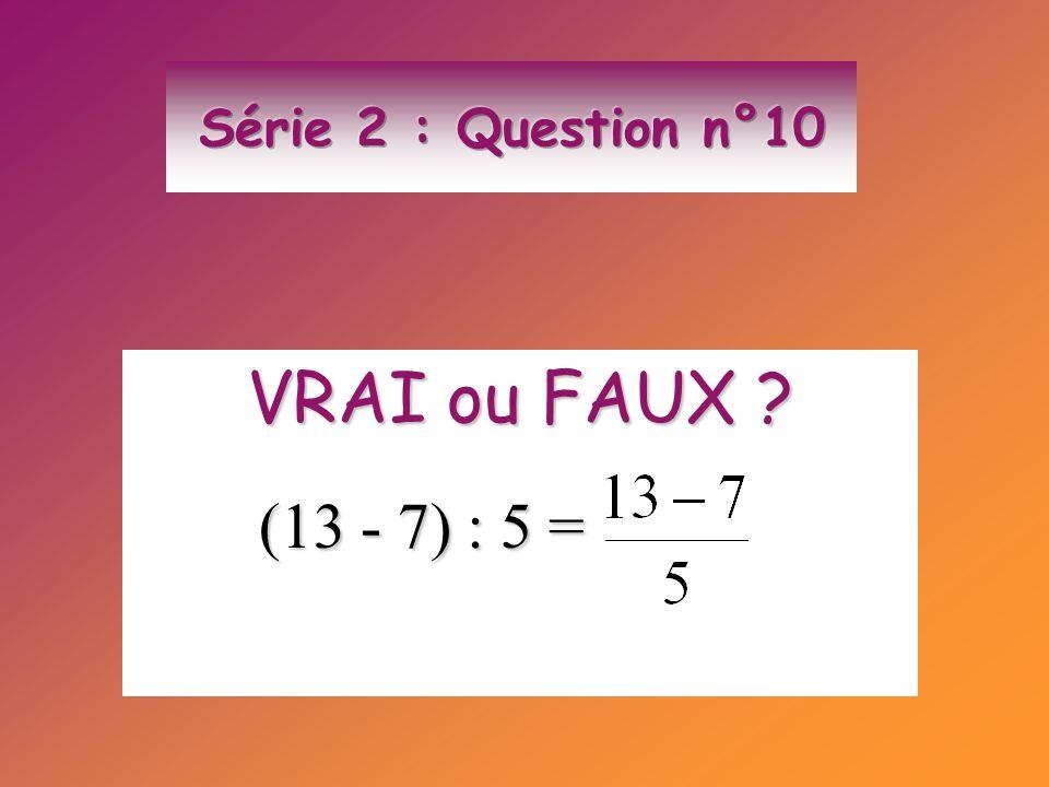 VRAI ou FAUX ? (13 - 7) : 5 = (13 - 7) : 5 =