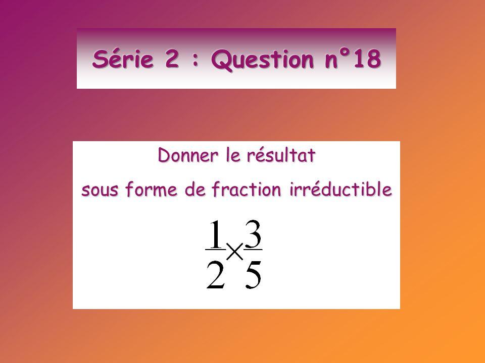 Donner le résultat sous forme de fraction irréductible