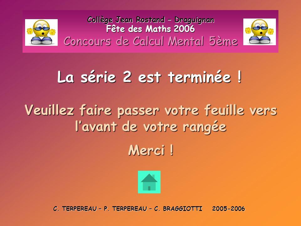 La série 2 est terminée ! Collège Jean Rostand – Draguignan Fête des Maths 2006 Concours de Calcul Mental 5ème Veuillez faire passer votre feuille ver