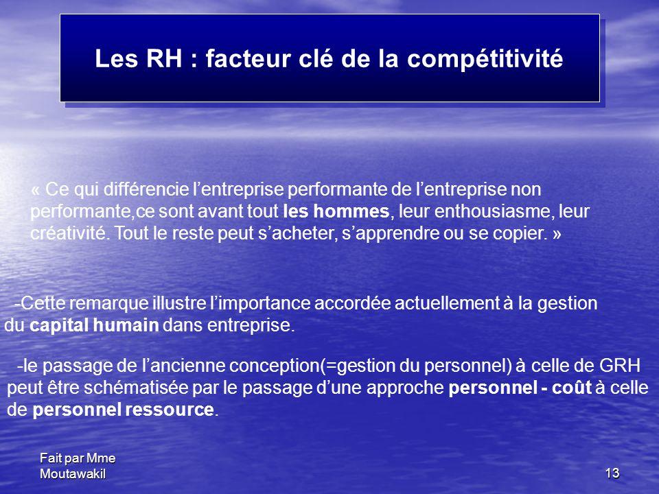 Fait par Mme Moutawakil13 Les RH : facteur clé de la compétitivité « Ce qui différencie l'entreprise performante de l'entreprise non performante,ce sont avant tout les hommes, leur enthousiasme, leur créativité.