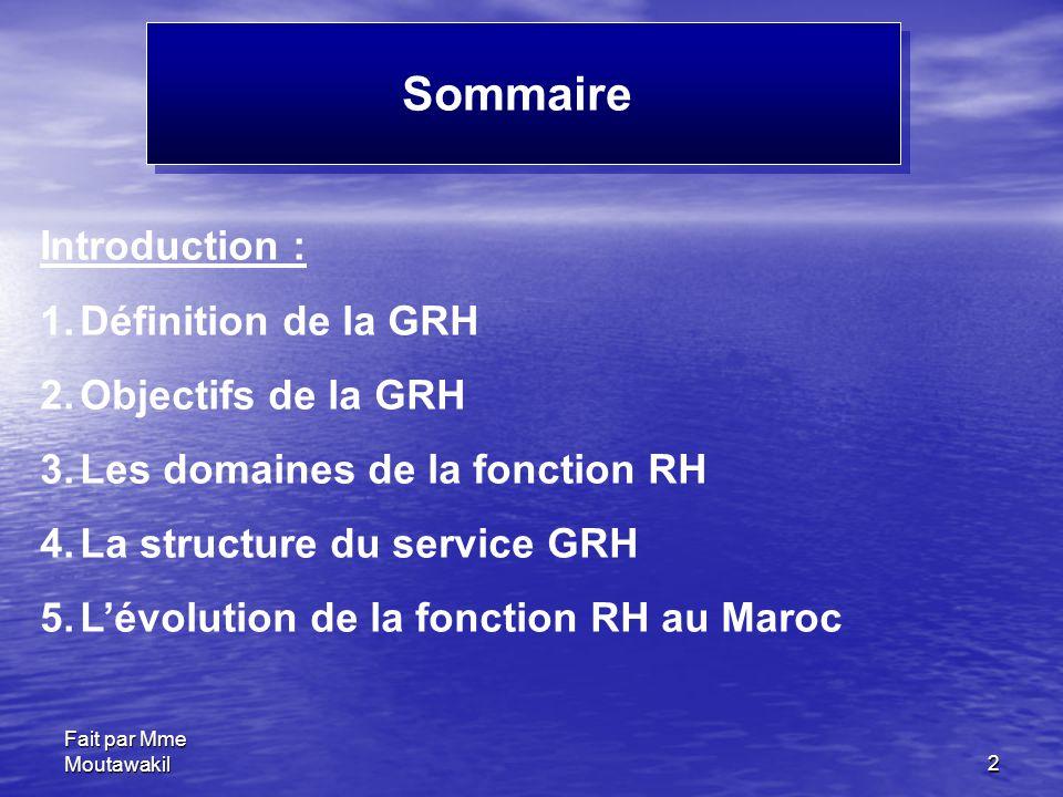 Fait par Mme Moutawakil2 Sommaire Introduction : 1.Définition de la GRH 2.Objectifs de la GRH 3.Les domaines de la fonction RH 4.La structure du service GRH 5.L'évolution de la fonction RH au Maroc