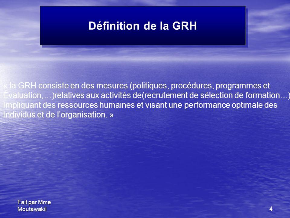 Fait par Mme Moutawakil4 Définition de la GRH « la GRH consiste en des mesures (politiques, procédures, programmes et Évaluation,…)relatives aux activités de(recrutement de sélection de formation…) Impliquant des ressources humaines et visant une performance optimale des Individus et de l'organisation.