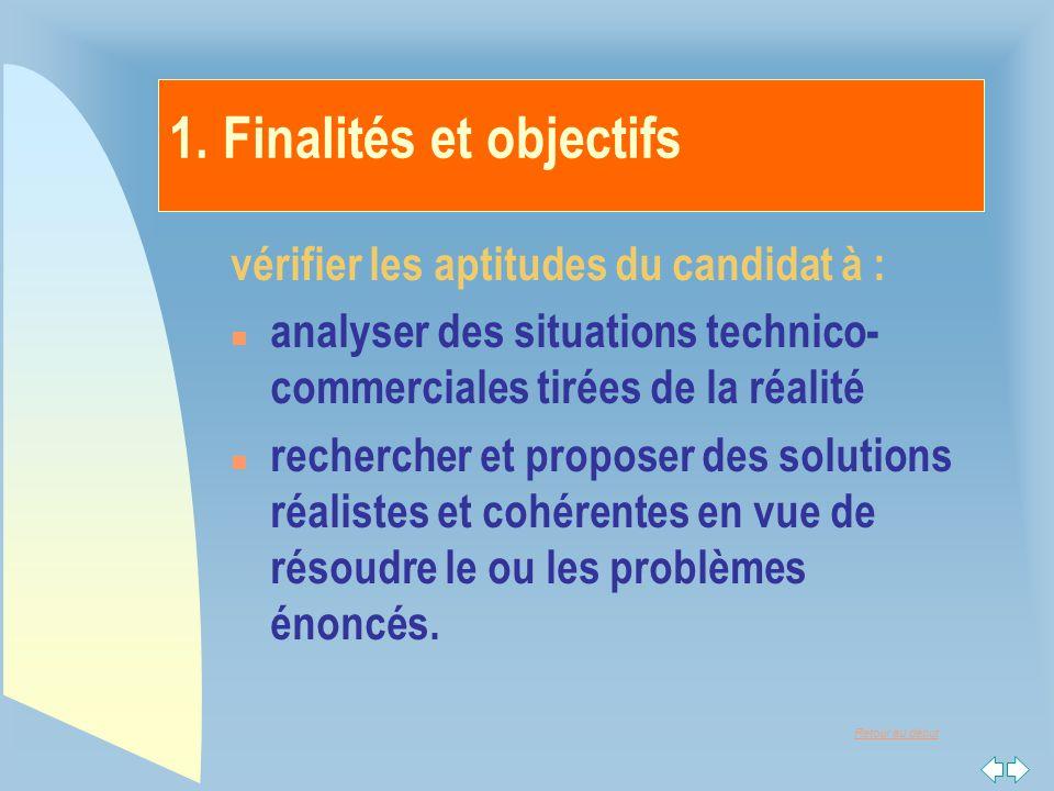 Retour au début 1. Finalités et objectifs vérifier les aptitudes du candidat à : n analyser des situations technico- commerciales tirées de la réalité